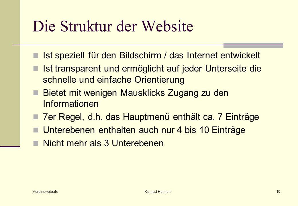 Vereinswebsite Konrad Rennert10 Die Struktur der Website Ist speziell für den Bildschirm / das Internet entwickelt Ist transparent und ermöglicht auf jeder Unterseite die schnelle und einfache Orientierung Bietet mit wenigen Mausklicks Zugang zu den Informationen 7er Regel, d.h.