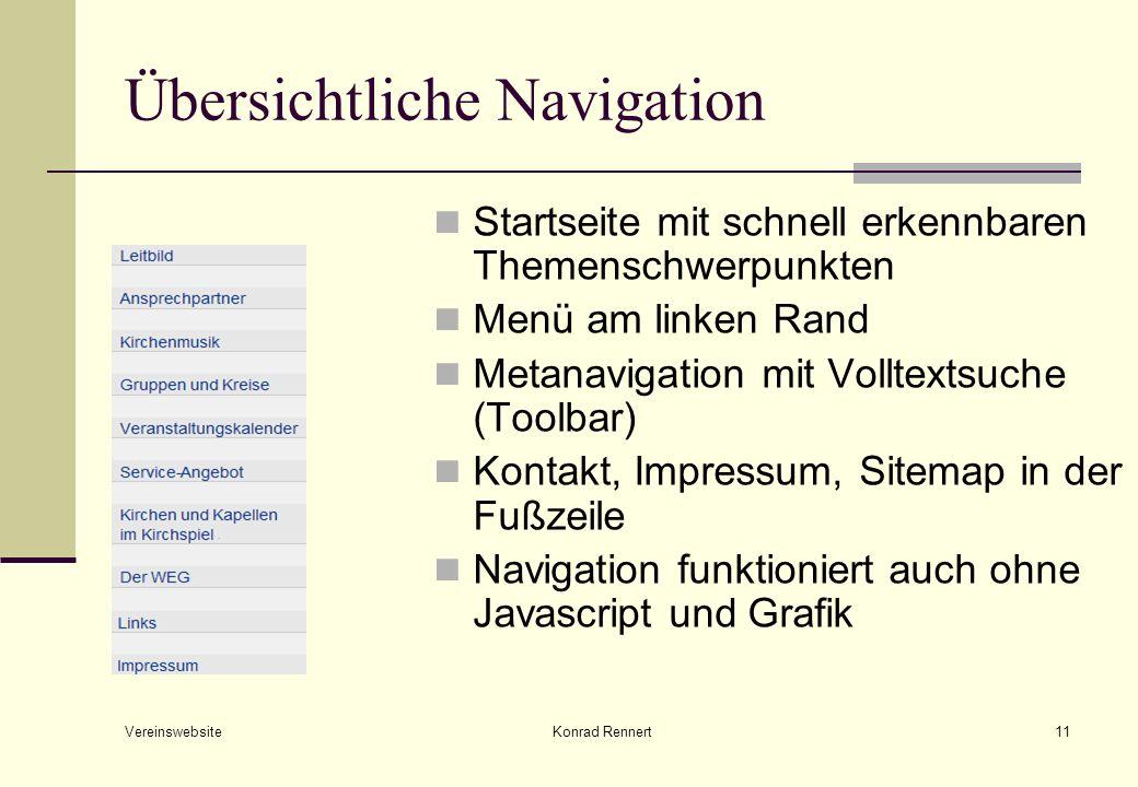 Vereinswebsite Konrad Rennert11 Übersichtliche Navigation Startseite mit schnell erkennbaren Themenschwerpunkten Menü am linken Rand Metanavigation mit Volltextsuche (Toolbar) Kontakt, Impressum, Sitemap in der Fußzeile Navigation funktioniert auch ohne Javascript und Grafik