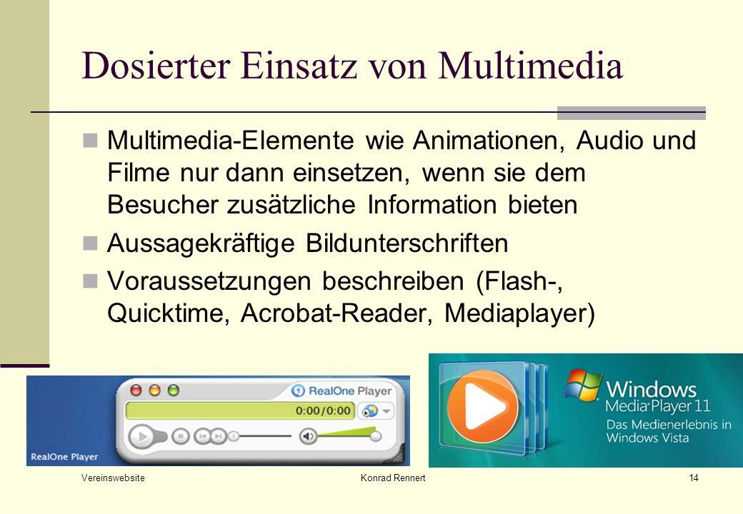 Vereinswebsite Konrad Rennert14 Dosierter Einsatz von Multimedia Multimedia-Elemente wie Animationen, Audio und Filme nur dann einsetzen, wenn sie dem Besucher zusätzliche Information bieten Aussagekräftige Bildunterschriften Voraussetzungen beschreiben (Flash-, Quicktime, Acrobat-Reader, Mediaplayer)