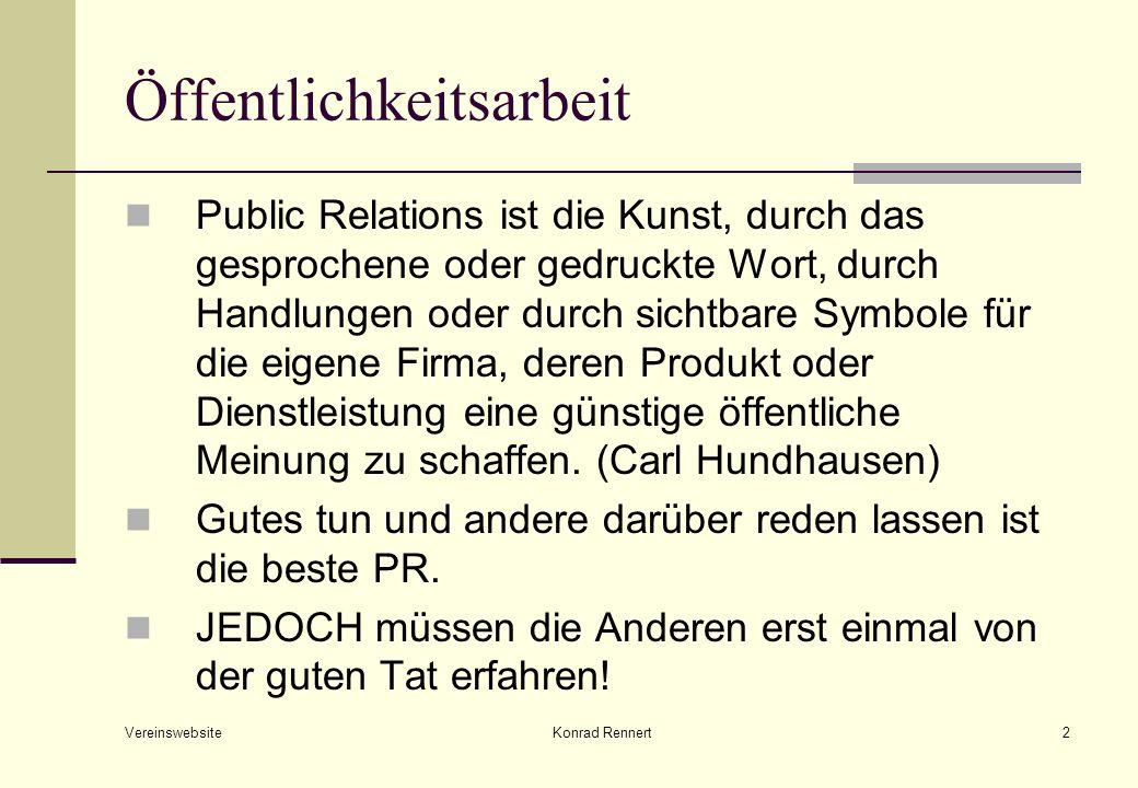 Vereinswebsite Konrad Rennert2 Öffentlichkeitsarbeit Public Relations ist die Kunst, durch das gesprochene oder gedruckte Wort, durch Handlungen oder durch sichtbare Symbole für die eigene Firma, deren Produkt oder Dienstleistung eine günstige öffentliche Meinung zu schaffen.