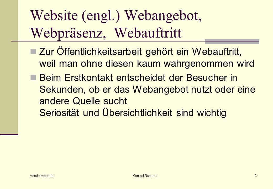 Website (engl.) Webangebot, Webpräsenz, Webauftritt Zur Öffentlichkeitsarbeit gehört ein Webauftritt, weil man ohne diesen kaum wahrgenommen wird Beim Erstkontakt entscheidet der Besucher in Sekunden, ob er das Webangebot nutzt oder eine andere Quelle sucht Seriosität und Übersichtlichkeit sind wichtig Vereinswebsite Konrad Rennert3
