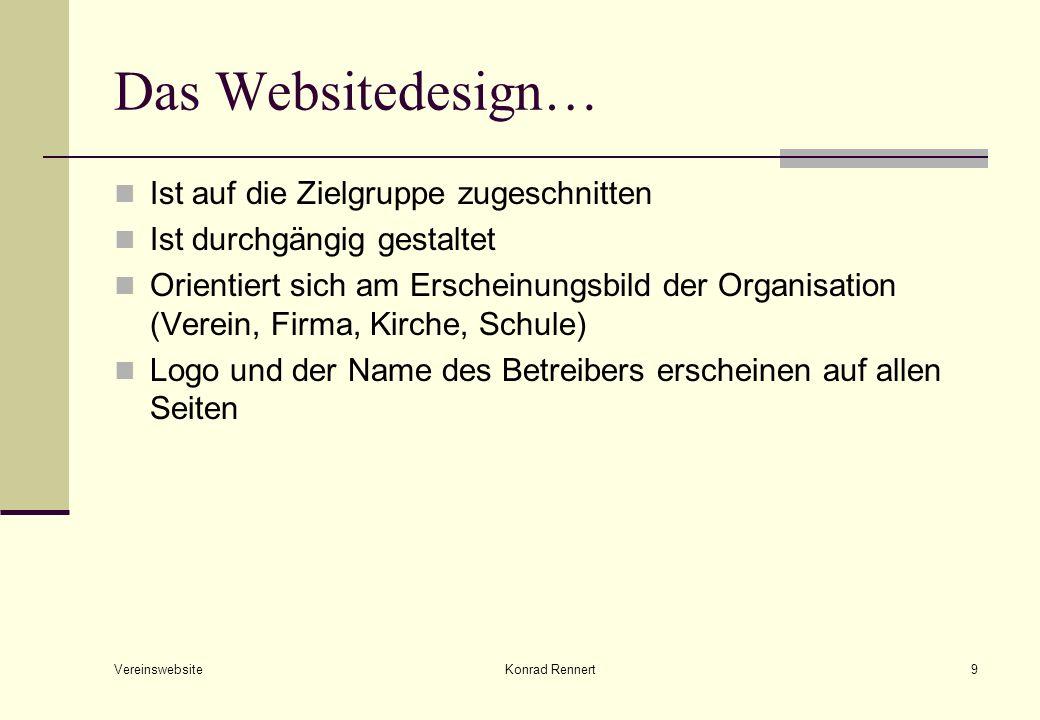 Vereinswebsite Konrad Rennert9 Das Websitedesign… Ist auf die Zielgruppe zugeschnitten Ist durchgängig gestaltet Orientiert sich am Erscheinungsbild der Organisation (Verein, Firma, Kirche, Schule) Logo und der Name des Betreibers erscheinen auf allen Seiten