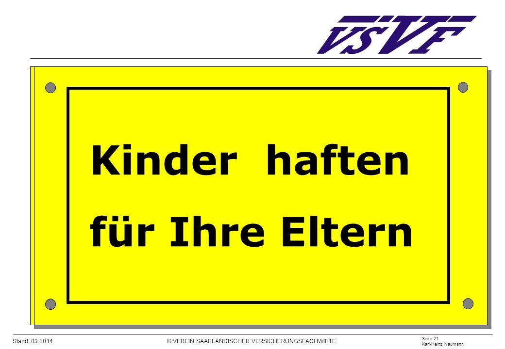 Stand: 03.2014 © VEREIN SAARLÄNDISCHER VERSICHERUNGSFACHWIRTE Seite 21 Karl-Heinz Naumann Kinder haften für Ihre Eltern