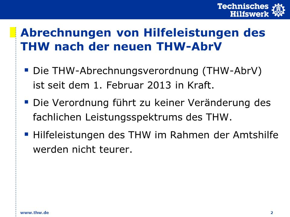 www.thw.de 2 Abrechnungen von Hilfeleistungen des THW nach der neuen THW-AbrV Die THW-Abrechnungsverordnung (THW-AbrV) ist seit dem 1. Februar 2013 in
