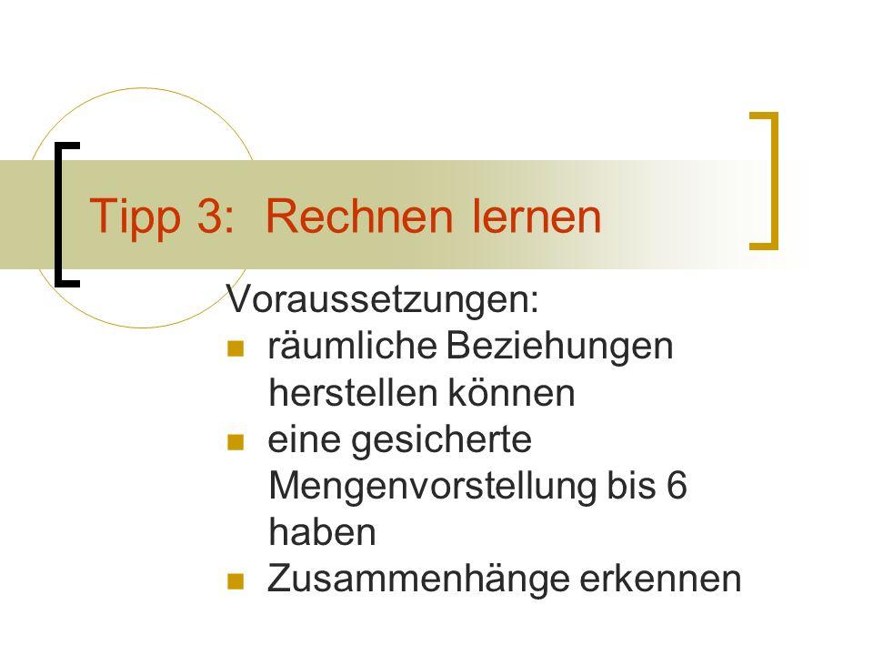 Tipp 3: Rechnen lernen Voraussetzungen: räumliche Beziehungen herstellen können eine gesicherte Mengenvorstellung bis 6 haben Zusammenhänge erkennen