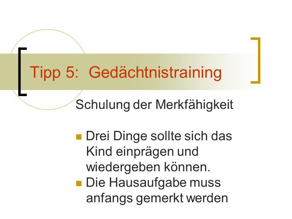 Tipp 5: Gedächtnistraining Schulung der Merkfähigkeit Drei Dinge sollte sich das Kind einprägen und wiedergeben können. Die Hausaufgabe muss anfangs g