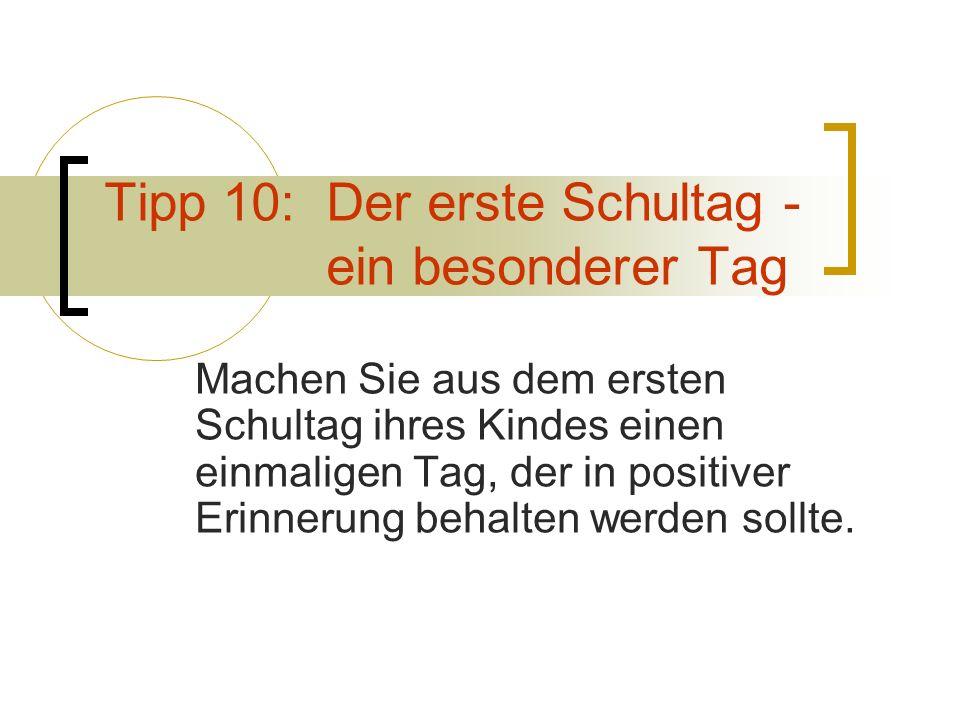 Tipp 10: Der erste Schultag - ein besonderer Tag Machen Sie aus dem ersten Schultag ihres Kindes einen einmaligen Tag, der in positiver Erinnerung beh