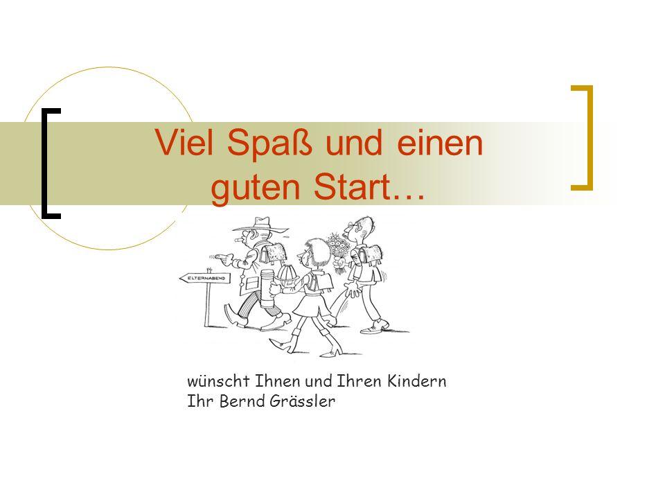 Viel Spaß und einen guten Start… wünscht Ihnen und Ihren Kindern Ihr Bernd Grässler