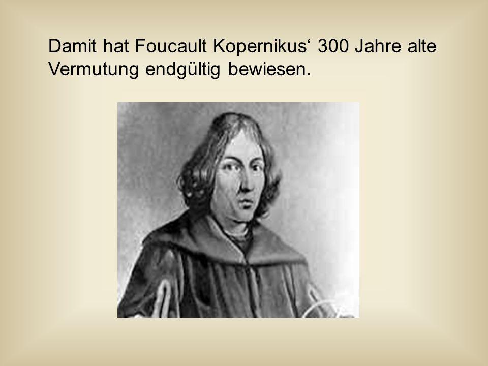 Damit hat Foucault Kopernikus 300 Jahre alte Vermutung endgültig bewiesen.