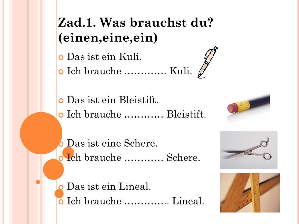 Zad.1. Was brauchst du? (einen,eine,ein) Das ist ein Kuli. Ich brauche …………. Kuli. Das ist ein Bleistift. Ich brauche ………… Bleistift. Das ist eine Sch