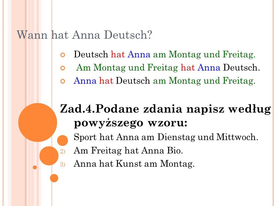 Wann hat Anna Deutsch? Deutsch hat Anna am Montag und Freitag. Am Montag und Freitag hat Anna Deutsch. Anna hat Deutsch am Montag und Freitag. Zad.4.P
