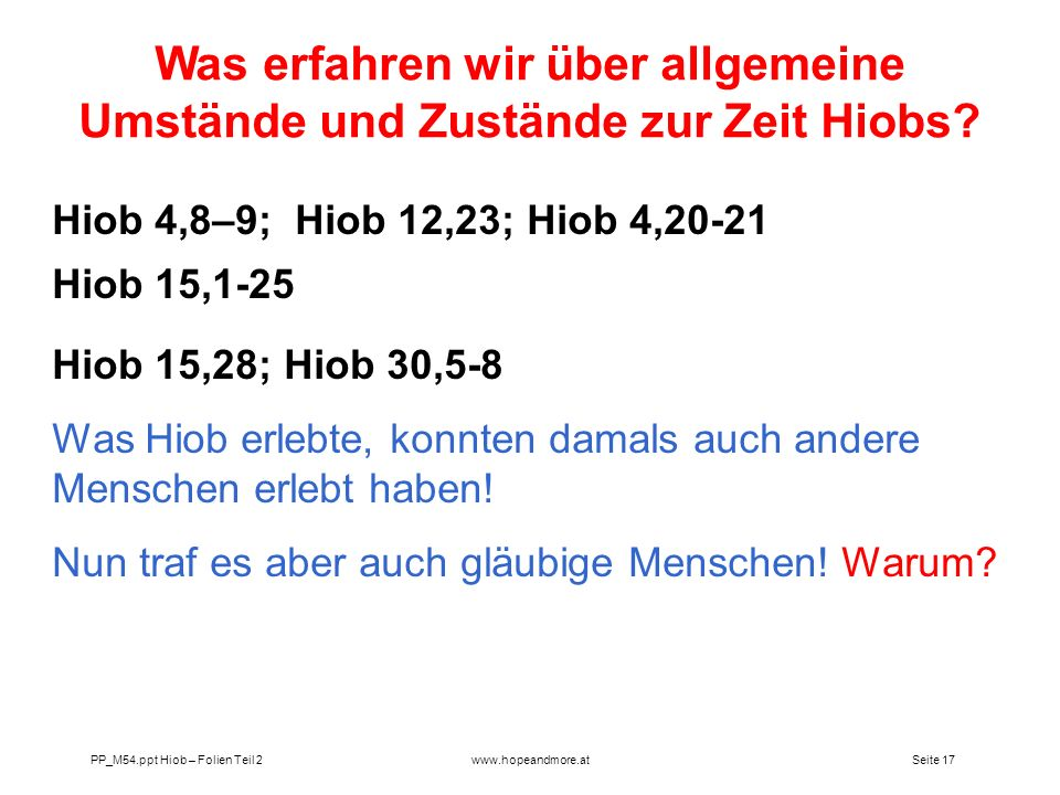 Seite 17 PP_M54.ppt Hiob – Folien Teil 2www.hopeandmore.at Hiob 4,8–9; Hiob 12,23; Hiob 4,20-21 Hiob 15,1-25 Hiob 15,28; Hiob 30,5-8 Was Hiob erlebte,