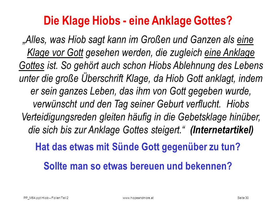 Seite 30 PP_M54.ppt Hiob – Folien Teil 2www.hopeandmore.at Die Klage Hiobs - eine Anklage Gottes? Alles, was Hiob sagt kann im Großen und Ganzen als e