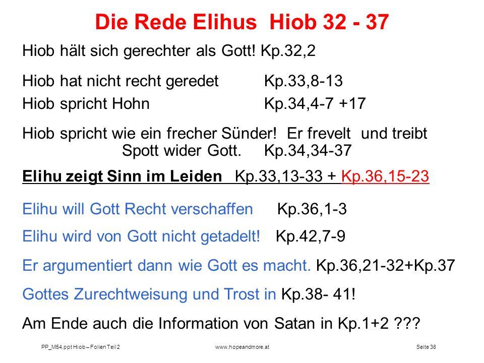 Seite 38 PP_M54.ppt Hiob – Folien Teil 2www.hopeandmore.at Hiob hält sich gerechter als Gott! Kp.32,2 Hiob hat nicht recht geredet Kp.33,8-13 Hiob spr