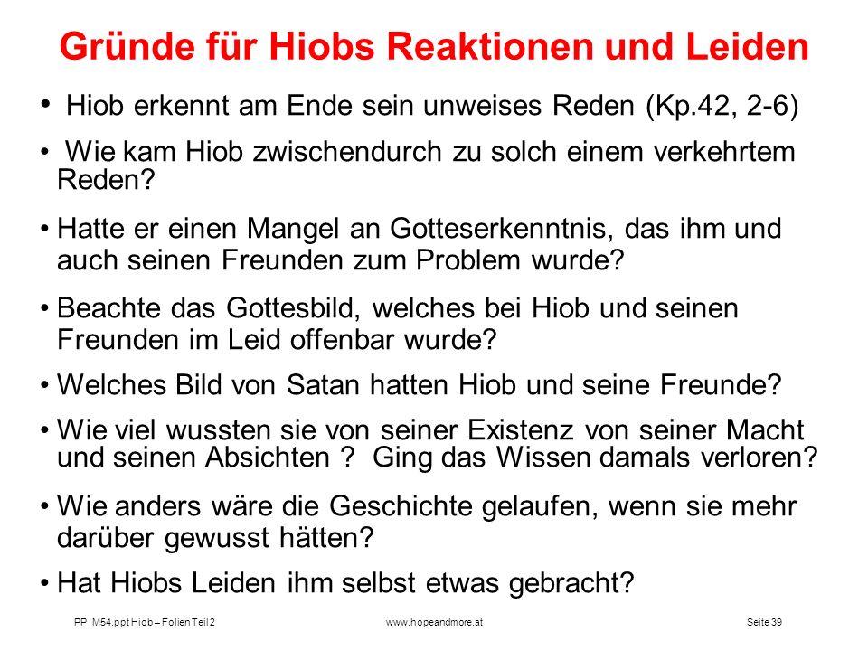 Seite 39 PP_M54.ppt Hiob – Folien Teil 2www.hopeandmore.at Hiob erkennt am Ende sein unweises Reden (Kp.42, 2-6) Wie kam Hiob zwischendurch zu solch e