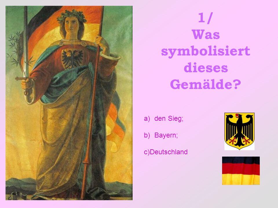 1/ Was symbolisiert dieses Gemälde? a)den Sieg; b)Bayern; c)Deutschland