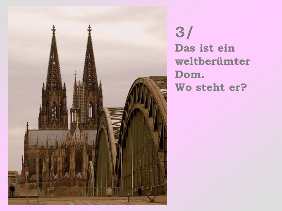 3/ Das ist ein weltberümter Dom. Wo steht er?