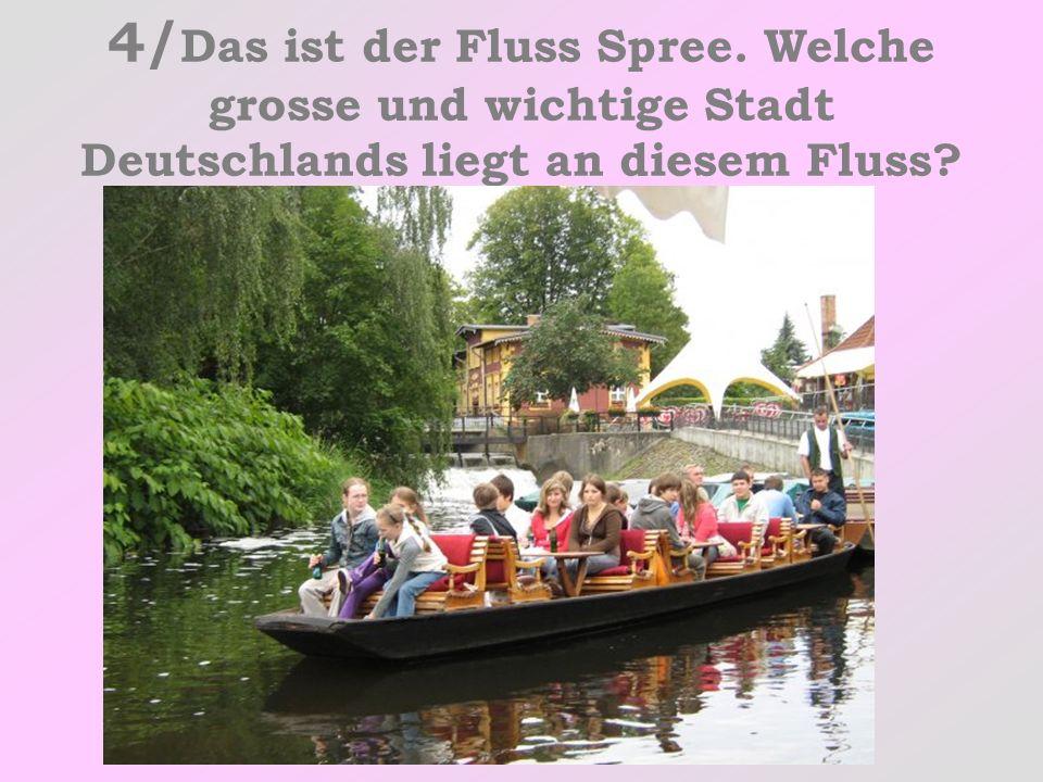 4/ Das ist der Fluss Spree. Welche grosse und wichtige Stadt Deutschlands liegt an diesem Fluss?