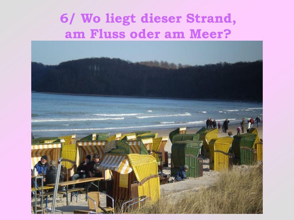 6/ Wo liegt dieser Strand, am Fluss oder am Meer?