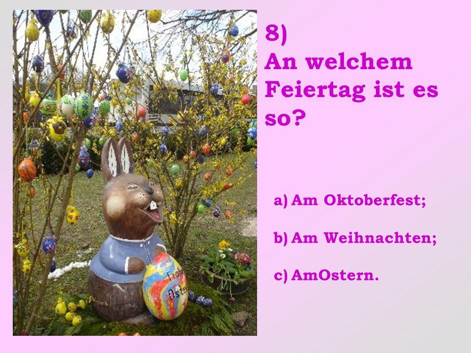 8) An welchem Feiertag ist es so? a)Am Oktoberfest; b)Am Weihnachten; c)AmOstern.