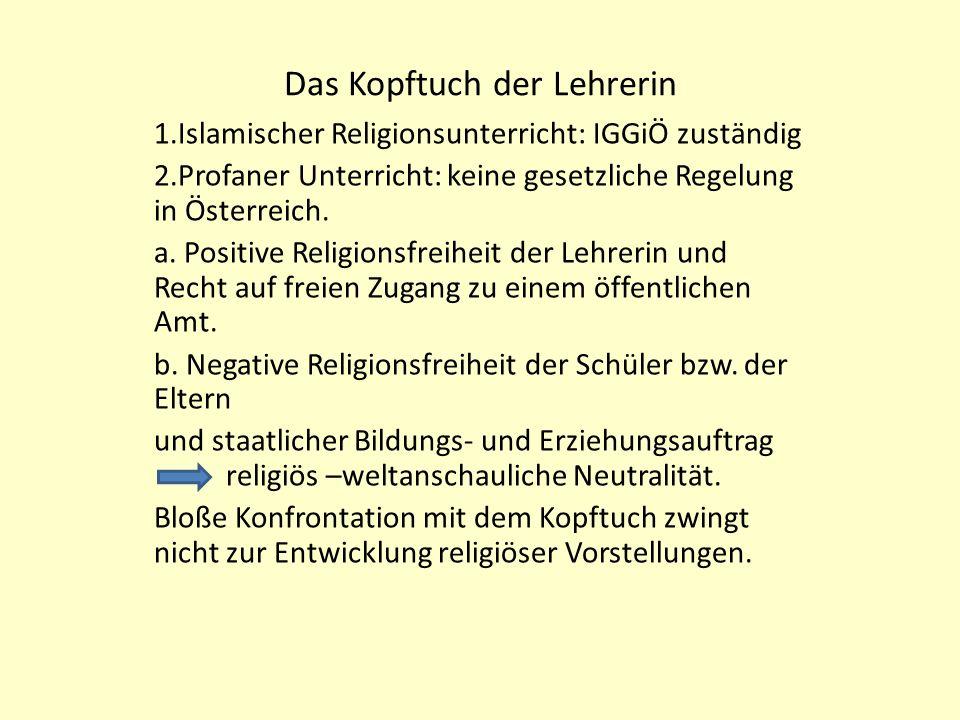 Das Kopftuch der Lehrerin 1.Islamischer Religionsunterricht: IGGiÖ zuständig 2.Profaner Unterricht: keine gesetzliche Regelung in Österreich.