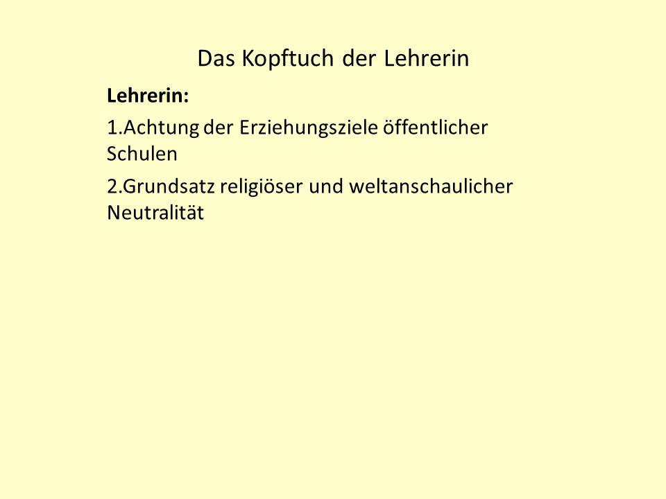 Das Kopftuch der Lehrerin Lehrerin: 1.Achtung der Erziehungsziele öffentlicher Schulen 2.Grundsatz religiöser und weltanschaulicher Neutralität