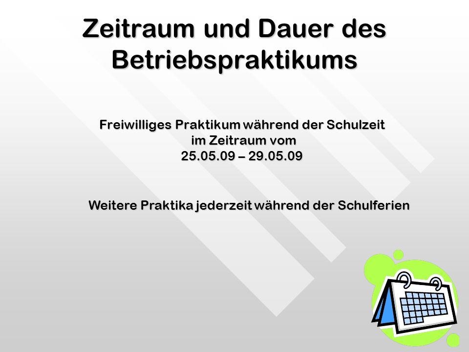 Zeitraum und Dauer des Betriebspraktikums Freiwilliges Praktikum während der Schulzeit im Zeitraum vom im Zeitraum vom 25.05.09 – 29.05.09 Weitere Pra