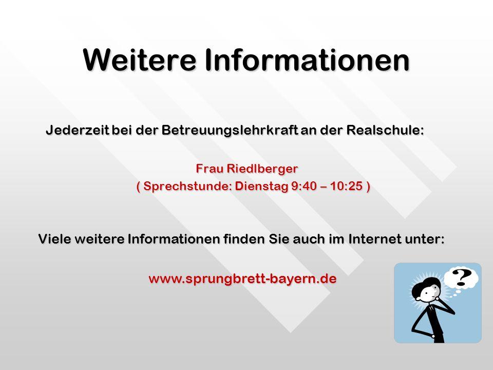 Weitere Informationen Jederzeit bei der Betreuungslehrkraft an der Realschule: Frau Riedlberger ( Sprechstunde: Dienstag 9:40 – 10:25 ) ( Sprechstunde