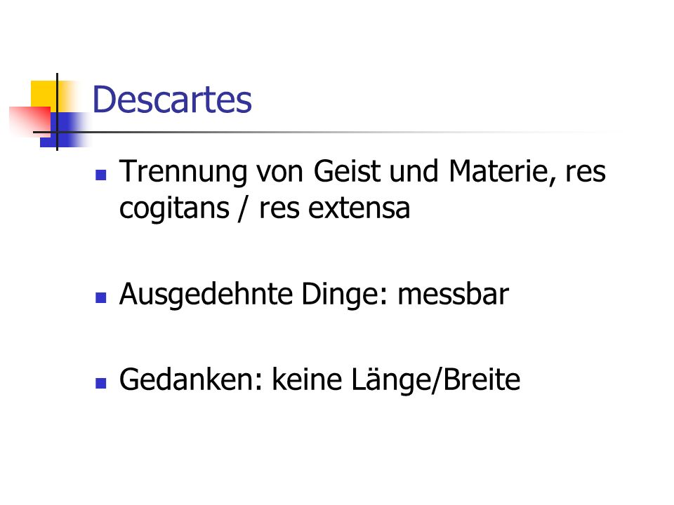 Descartes Trennung von Geist und Materie, res cogitans / res extensa Ausgedehnte Dinge: messbar Gedanken: keine Länge/Breite