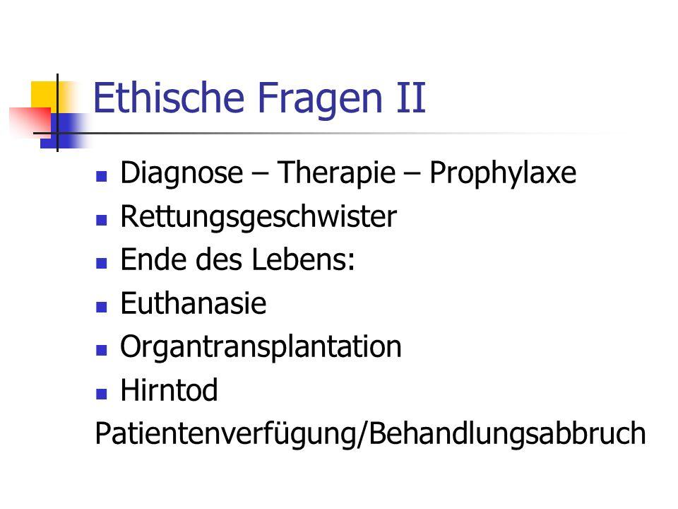 Ethische Fragen II Diagnose – Therapie – Prophylaxe Rettungsgeschwister Ende des Lebens: Euthanasie Organtransplantation Hirntod Patientenverfügung/Behandlungsabbruch