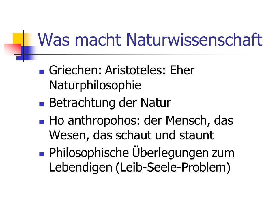 Was macht Naturwissenschaft Griechen: Aristoteles: Eher Naturphilosophie Betrachtung der Natur Ho anthropohos: der Mensch, das Wesen, das schaut und staunt Philosophische Überlegungen zum Lebendigen (Leib-Seele-Problem)