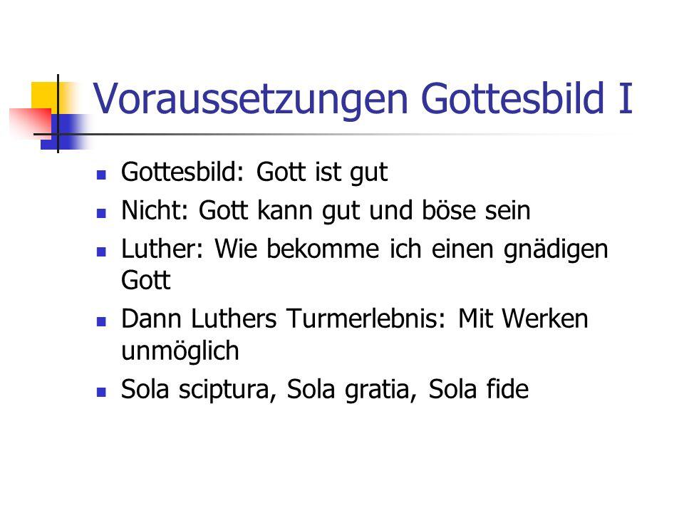 Voraussetzungen Gottesbild I Gottesbild: Gott ist gut Nicht: Gott kann gut und böse sein Luther: Wie bekomme ich einen gnädigen Gott Dann Luthers Turmerlebnis: Mit Werken unmöglich Sola sciptura, Sola gratia, Sola fide