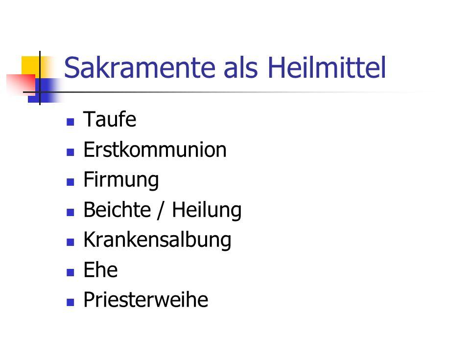 Sakramente als Heilmittel Taufe Erstkommunion Firmung Beichte / Heilung Krankensalbung Ehe Priesterweihe