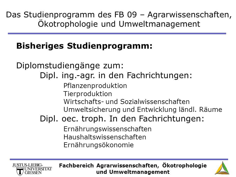 Das Studienprogramm des FB 09 – Agrarwissenschaften, Ökotrophologie und Umweltmanagement Bisheriges Studienprogramm: Diplomstudiengänge zum: Dipl. ing