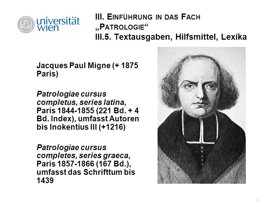 III. E INFÜHRUNG IN DAS F ACH P ATROLOGIE III.5. Textausgaben, Hilfsmittel, Lexika Jacques Paul Migne (+ 1875 Paris) Patrologiae cursus completus, ser