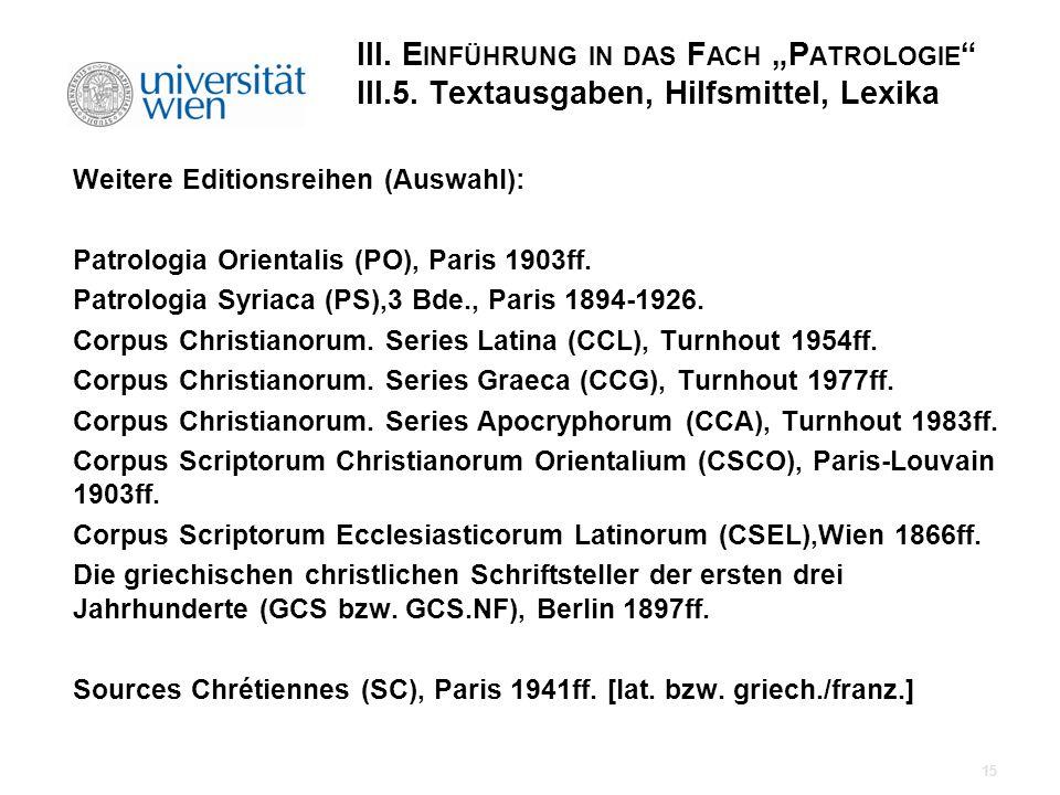 III. E INFÜHRUNG IN DAS F ACH P ATROLOGIE III.5. Textausgaben, Hilfsmittel, Lexika Weitere Editionsreihen (Auswahl): Patrologia Orientalis (PO), Paris