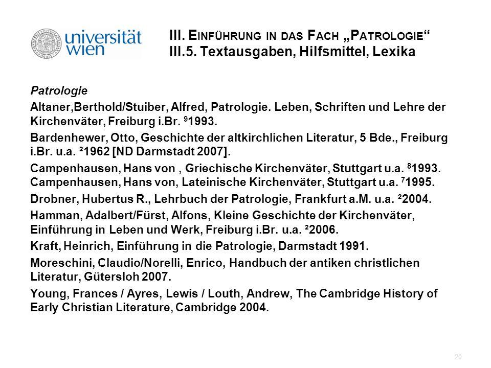 III. E INFÜHRUNG IN DAS F ACH P ATROLOGIE III.5. Textausgaben, Hilfsmittel, Lexika Patrologie Altaner,Berthold/Stuiber, Alfred, Patrologie. Leben, Sch