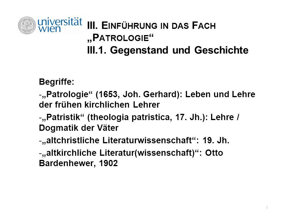 III. E INFÜHRUNG IN DAS F ACH P ATROLOGIE III.1. Gegenstand und Geschichte Begriffe: -Patrologie (1653, Joh. Gerhard): Leben und Lehre der frühen kirc