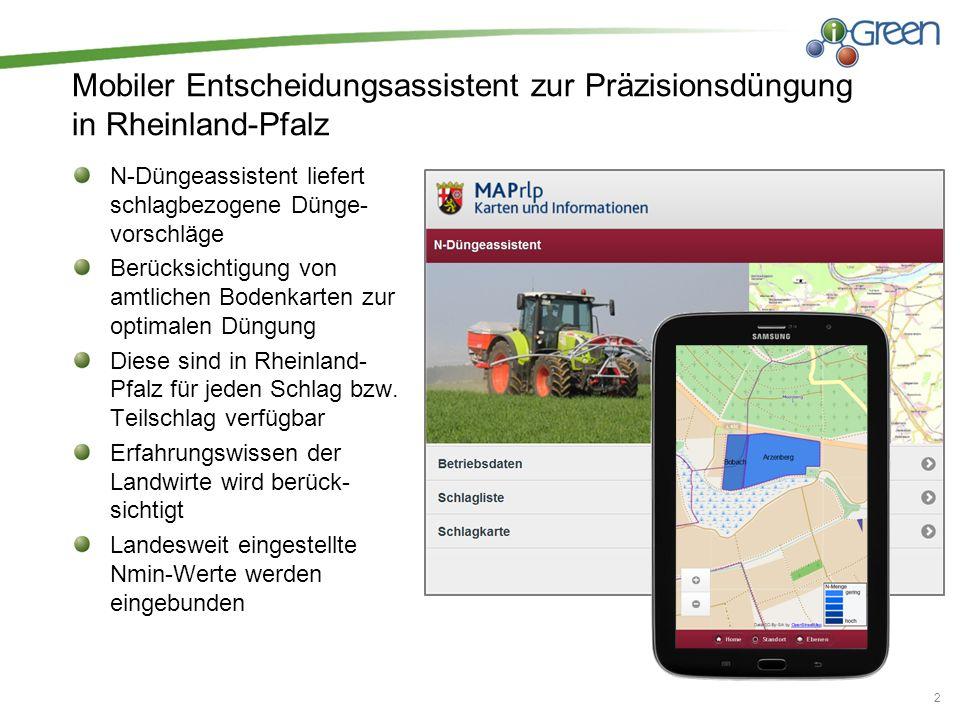 Mobiler Entscheidungsassistent zur Präzisionsdüngung in Rheinland-Pfalz 2 N-Düngeassistent liefert schlagbezogene Dünge- vorschläge Berücksichtigung von amtlichen Bodenkarten zur optimalen Düngung Diese sind in Rheinland- Pfalz für jeden Schlag bzw.