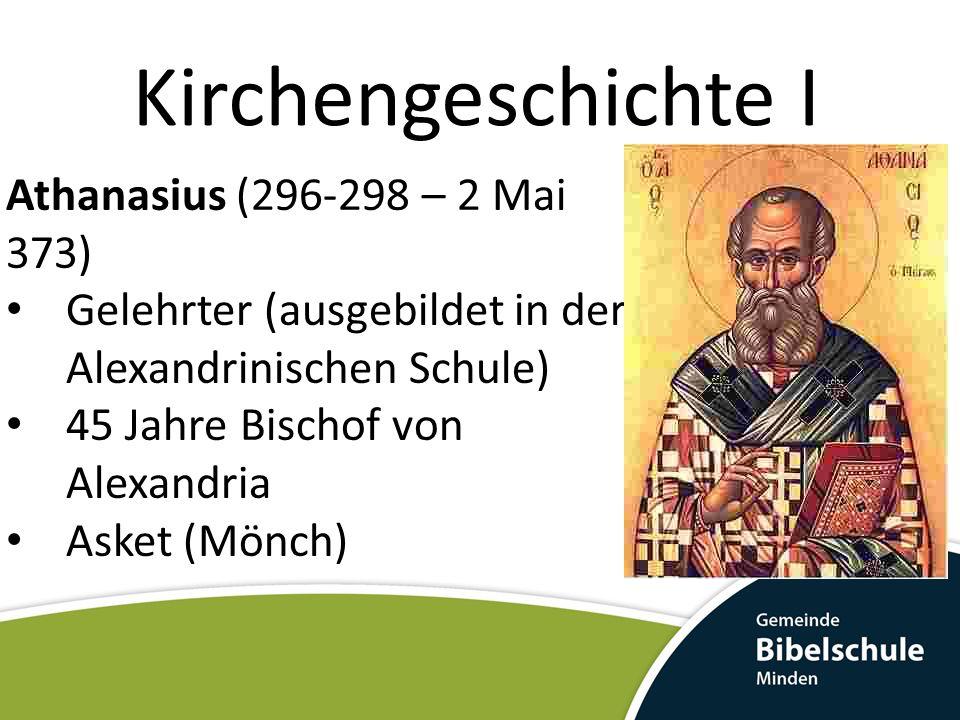 Kirchengeschichte I Athanasius (296-298 – 2 Mai 373) Gelehrter (ausgebildet in der Alexandrinischen Schule) 45 Jahre Bischof von Alexandria Asket (Mönch)