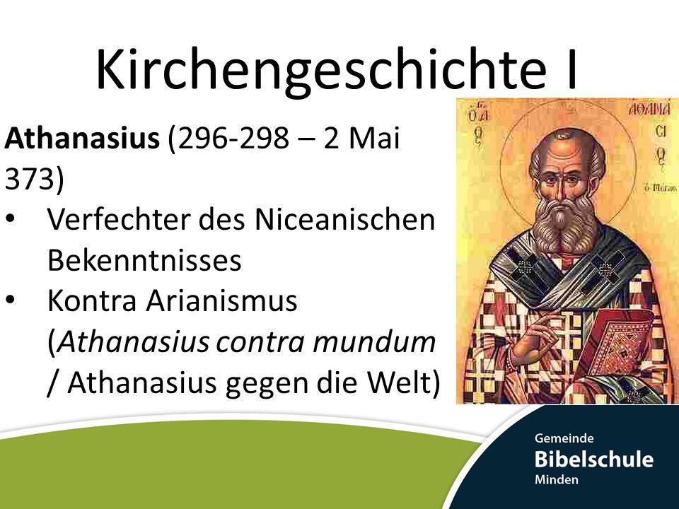 Kirchengeschichte I Athanasius (296-298 – 2 Mai 373) Verfechter des Niceanischen Bekenntnisses Kontra Arianismus (Athanasius contra mundum / Athanasius gegen die Welt)