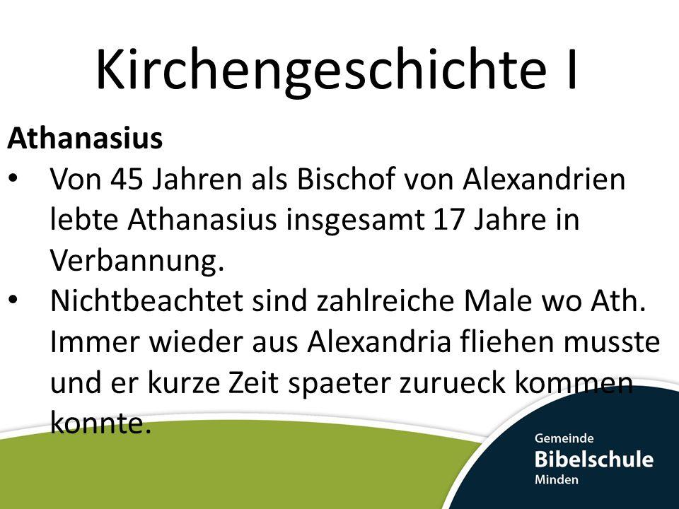 Kirchengeschichte I Athanasius Von 45 Jahren als Bischof von Alexandrien lebte Athanasius insgesamt 17 Jahre in Verbannung.
