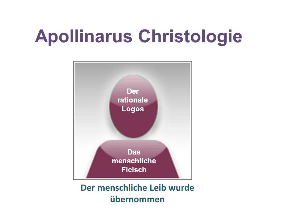 Apollinarus Christologie Der rationale Logos Das menschliche Fleisch Der menschliche Leib wurde übernommen