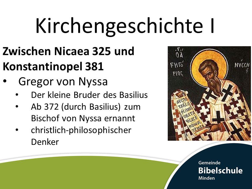 Kirchengeschichte I Zwischen Nicaea 325 und Konstantinopel 381 Gregor von Nyssa Der kleine Bruder des Basilius Ab 372 (durch Basilius) zum Bischof von Nyssa ernannt christlich-philosophischer Denker