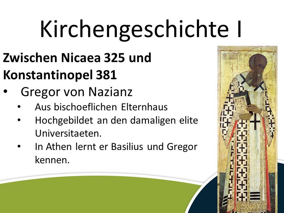 Kirchengeschichte I Zwischen Nicaea 325 und Konstantinopel 381 Gregor von Nazianz Aus bischoeflichen Elternhaus Hochgebildet an den damaligen elite Universitaeten.