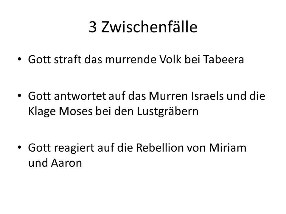 3 Zwischenfälle Gott straft das murrende Volk bei Tabeera Gott antwortet auf das Murren Israels und die Klage Moses bei den Lustgräbern Gott reagiert auf die Rebellion von Miriam und Aaron