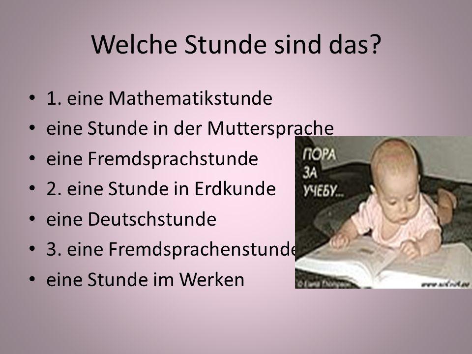 Welche Stunde sind das? 1. eine Mathematikstunde eine Stunde in der Muttersprache eine Fremdsprachstunde 2. eine Stunde in Erdkunde eine Deutschstunde