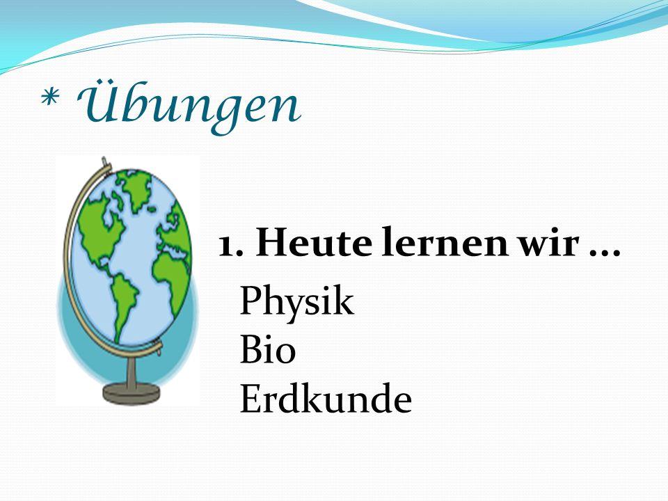 * Übungen 1. Heute lernen wir... Physik Bio Erdkunde