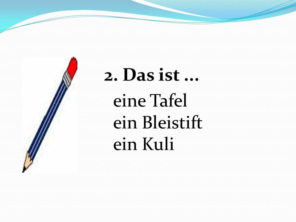 2. Das ist... eine Tafel ein Bleistift ein Kuli