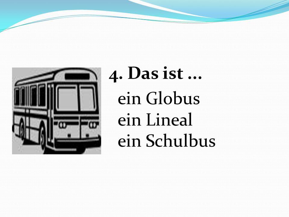 4. Das ist... ein Globus ein Lineal ein Schulbus